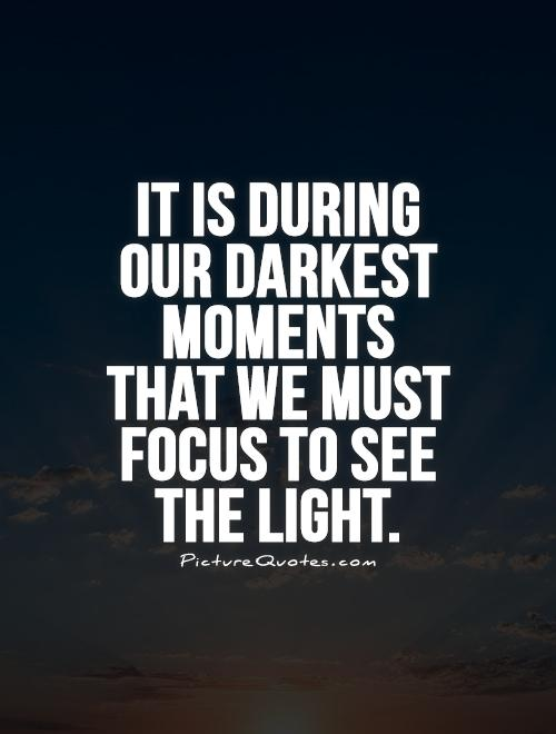 it-is-during-our-darkest-moments-that-we-must-focus-to-see-the-light-quote-1
